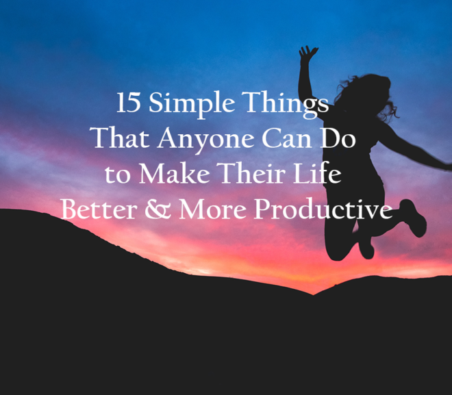 15 Simple Things That Anyone Can Do to Make Their Life Better And More Productive