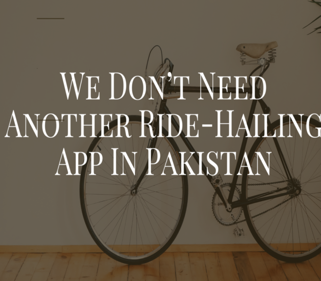 We Don't Need Another Ride-Hailing App In Pakistan