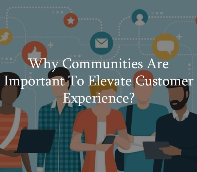 Why Communities Are Important to Elevate Customer Experience?