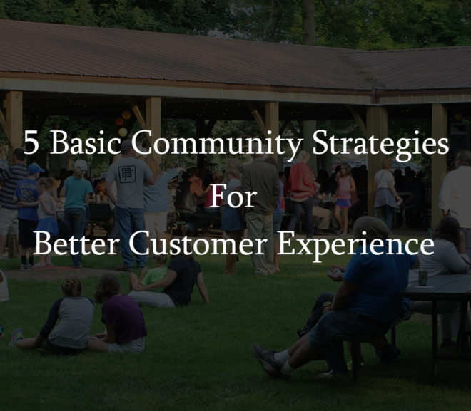5 Basic Community Strategies For Better Customer Experience